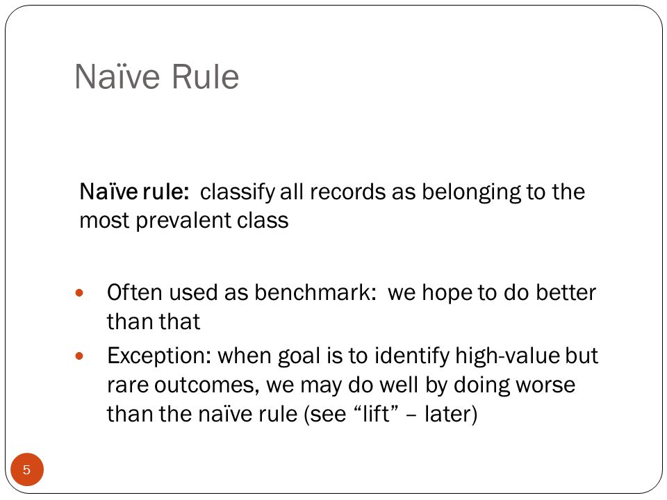 Naïve Rule Naïve rule: classify all records as belonging to the most prevalent class. Often used as benchmark: we hope to do better than that.