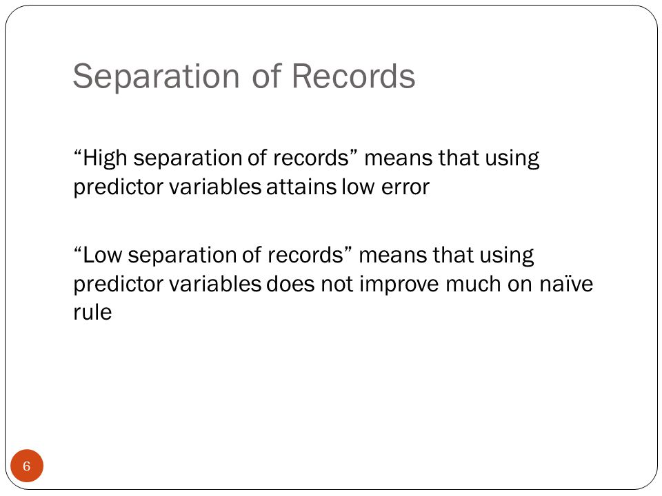Separation of Records High separation of records means that using predictor variables attains low error.