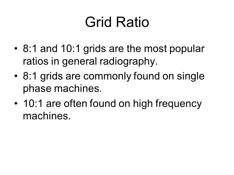 Grid Ratio 8:1 and 10:1 grids are the most popular ratios in general radiography. 8:1 grids are commonly found on single phase machines.