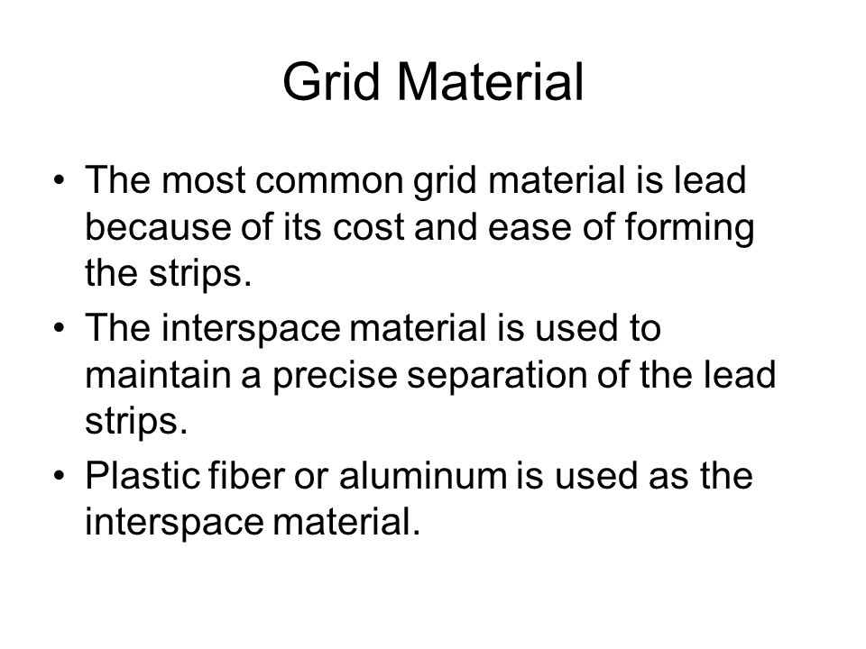 Grid Material The most common grid material is lead because of its cost and ease of forming the strips.
