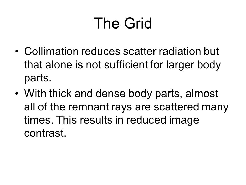 The Grid Collimation reduces scatter radiation but that alone is not sufficient for larger body parts.