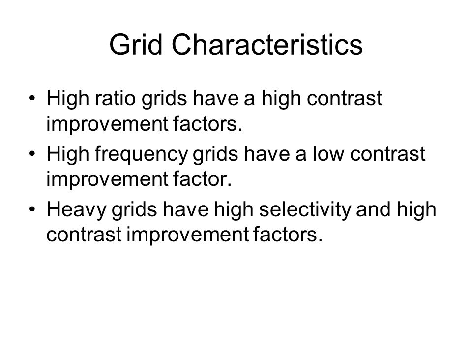 Grid Characteristics High ratio grids have a high contrast improvement factors. High frequency grids have a low contrast improvement factor.