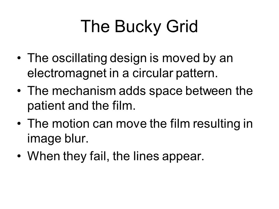 The Bucky Grid The oscillating design is moved by an electromagnet in a circular pattern. The mechanism adds space between the patient and the film.