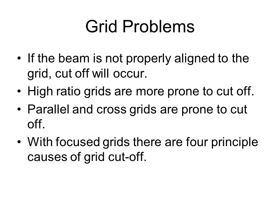 Grid Problems If the beam is not properly aligned to the grid, cut off will occur. High ratio grids are more prone to cut off.