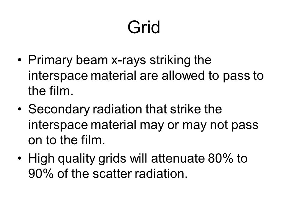 Grid Primary beam x-rays striking the interspace material are allowed to pass to the film.