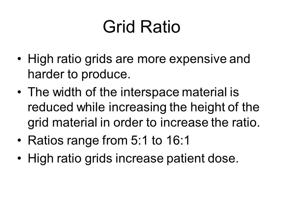 Grid Ratio High ratio grids are more expensive and harder to produce.