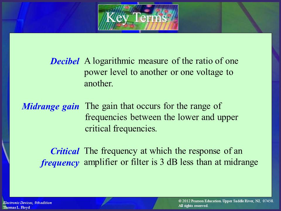 Key Terms Decibel. Midrange gain. Critical frequency. A logarithmic measure of the ratio of one power level to another or one voltage to another.