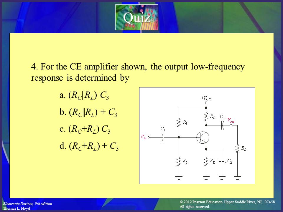 Quiz 4. For the CE amplifier shown, the output low-frequency response is determined by. a. (RC||RL) C3.