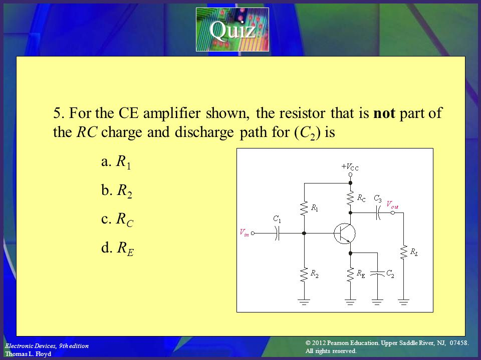 Quiz 5. For the CE amplifier shown, the resistor that is not part of the RC charge and discharge path for (C2) is.
