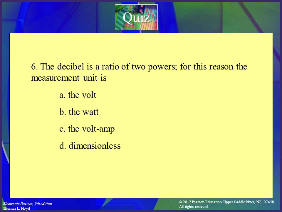 Quiz 6. The decibel is a ratio of two powers; for this reason the measurement unit is. a. the volt.