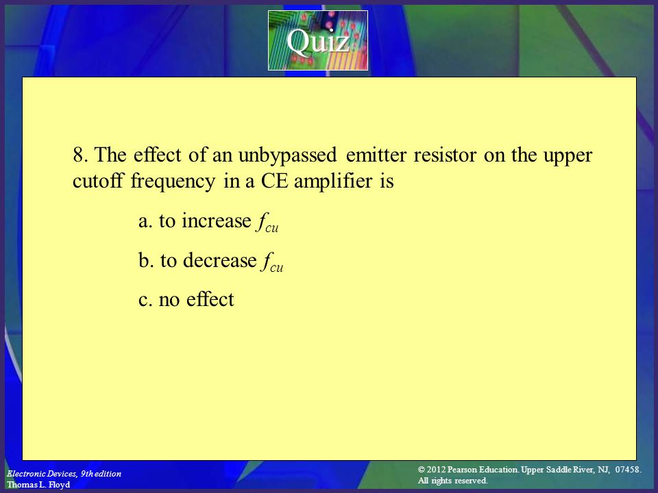 Quiz 8. The effect of an unbypassed emitter resistor on the upper cutoff frequency in a CE amplifier is.