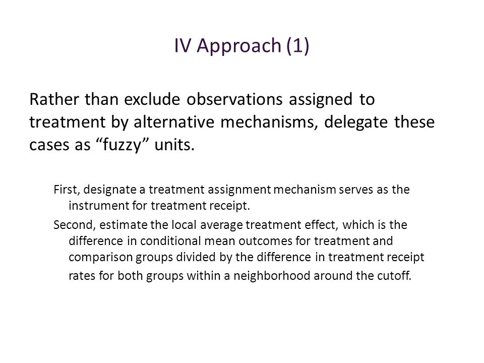 IV Approach (1) Rather than exclude observations assigned to treatment by alternative mechanisms, delegate these cases as fuzzy units.