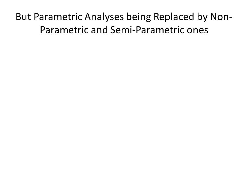 But Parametric Analyses being Replaced by Non-Parametric and Semi-Parametric ones