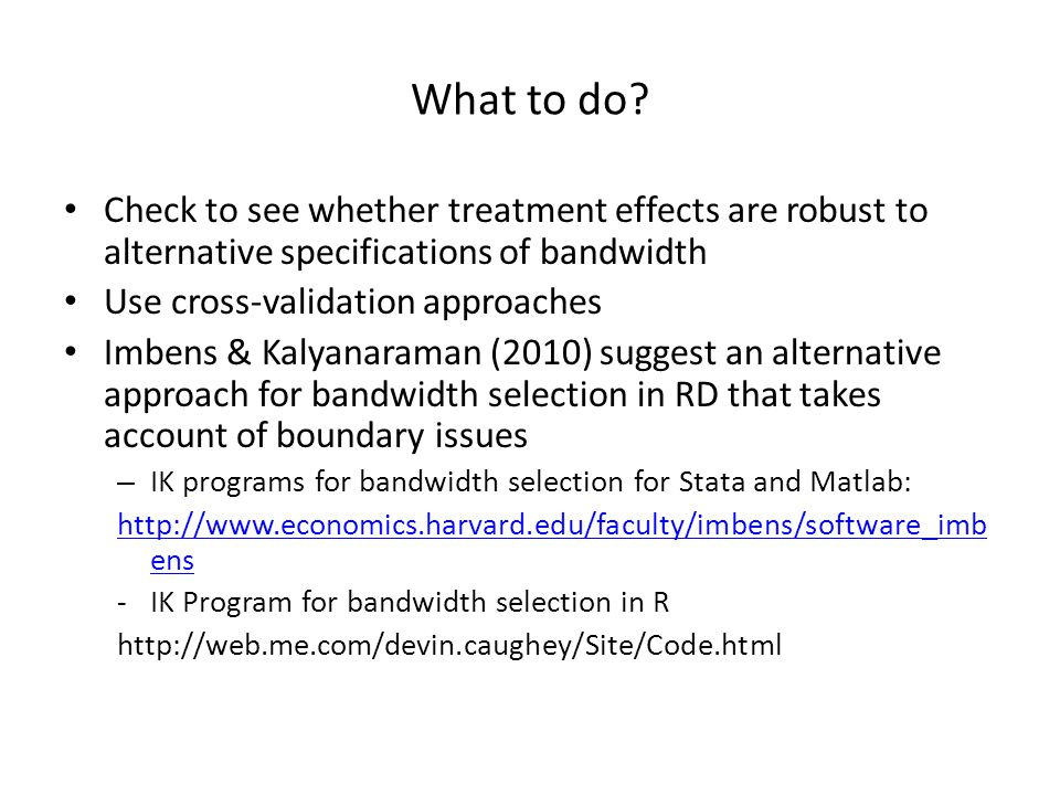 What to do Check to see whether treatment effects are robust to alternative specifications of bandwidth.