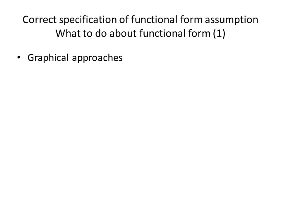 Correct specification of functional form assumption What to do about functional form (1)