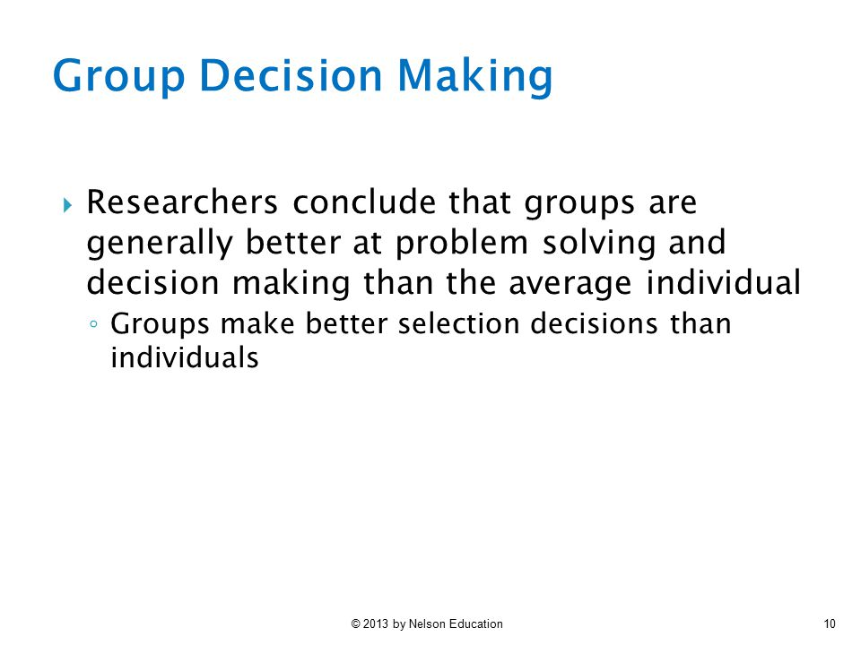 Group Decision Making Researchers conclude that groups are generally better at problem solving and decision making than the average individual.