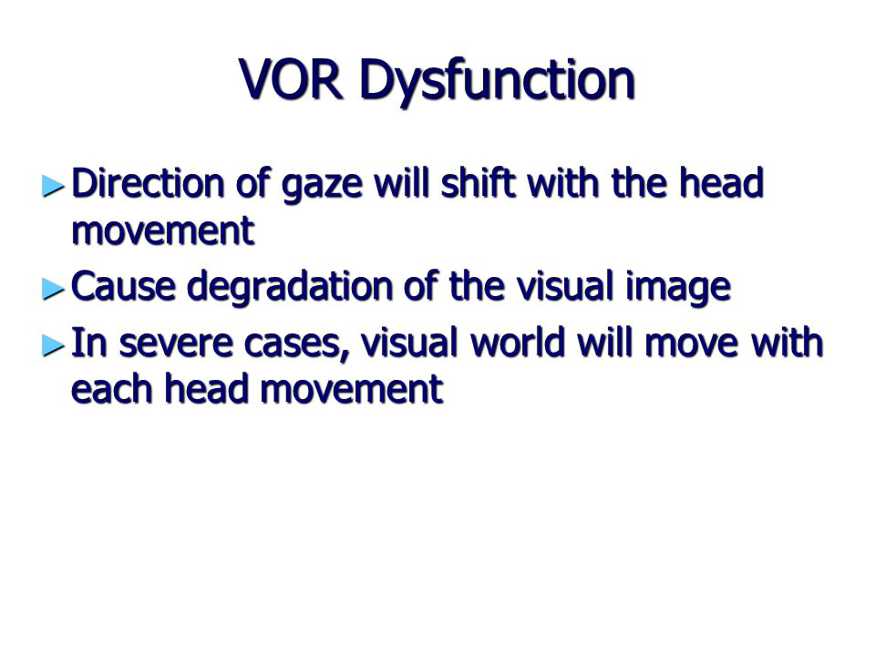 VOR Dysfunction Direction of gaze will shift with the head movement