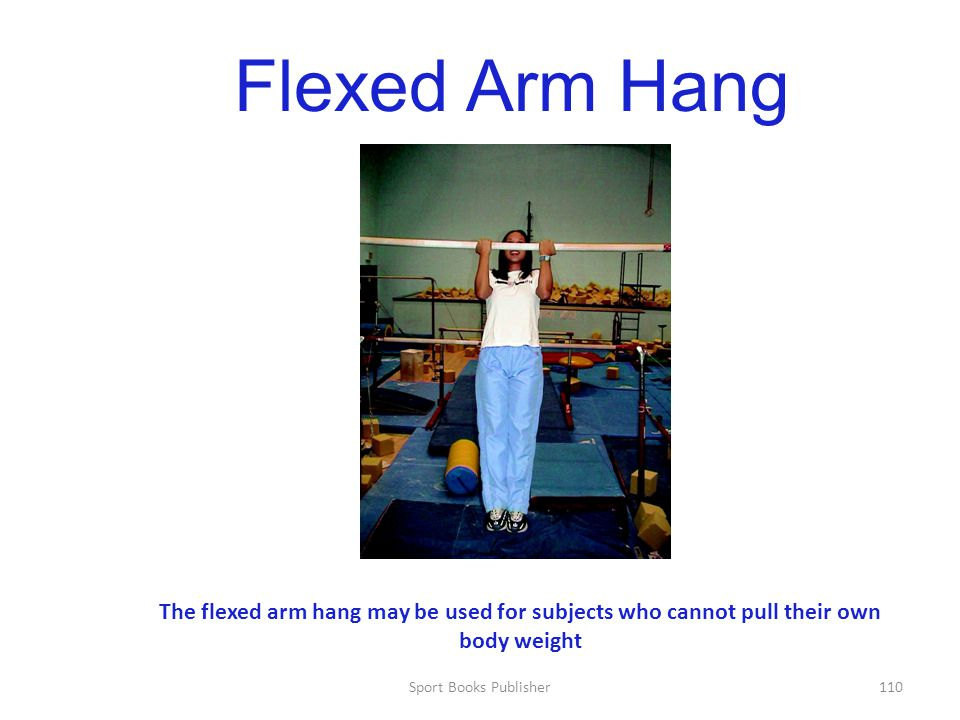Flexed Arm Hang The flexed arm hang may be used for subjects who cannot pull their own body weight.