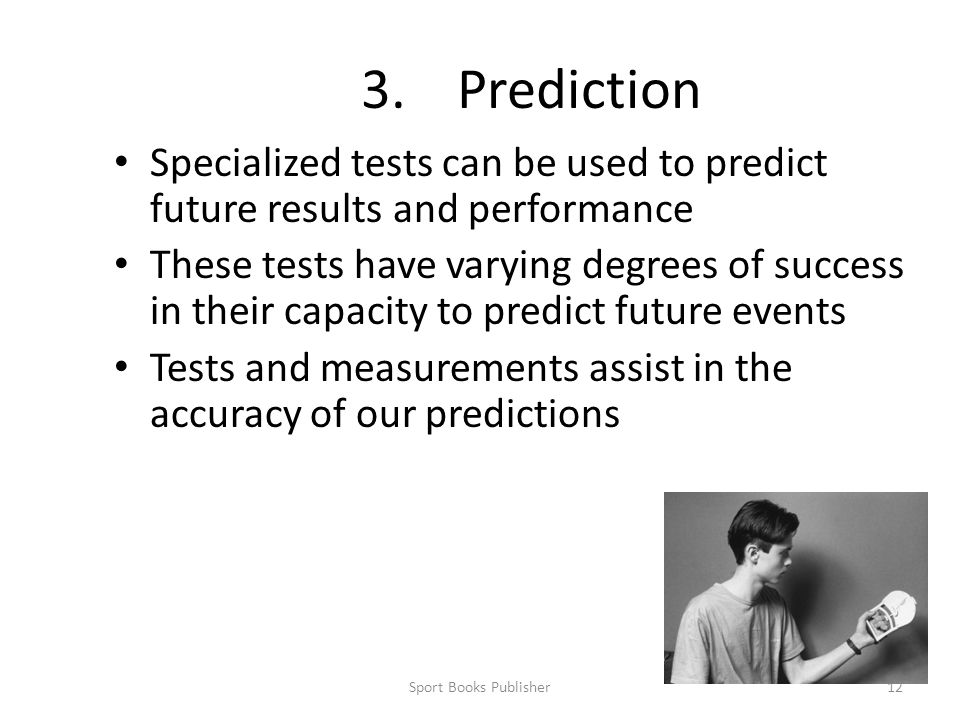 3. Prediction Specialized tests can be used to predict future results and performance.