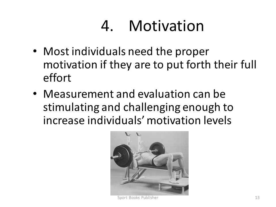4. Motivation Most individuals need the proper motivation if they are to put forth their full effort.