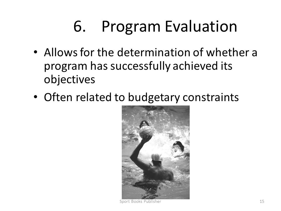 6. Program Evaluation Allows for the determination of whether a program has successfully achieved its objectives.