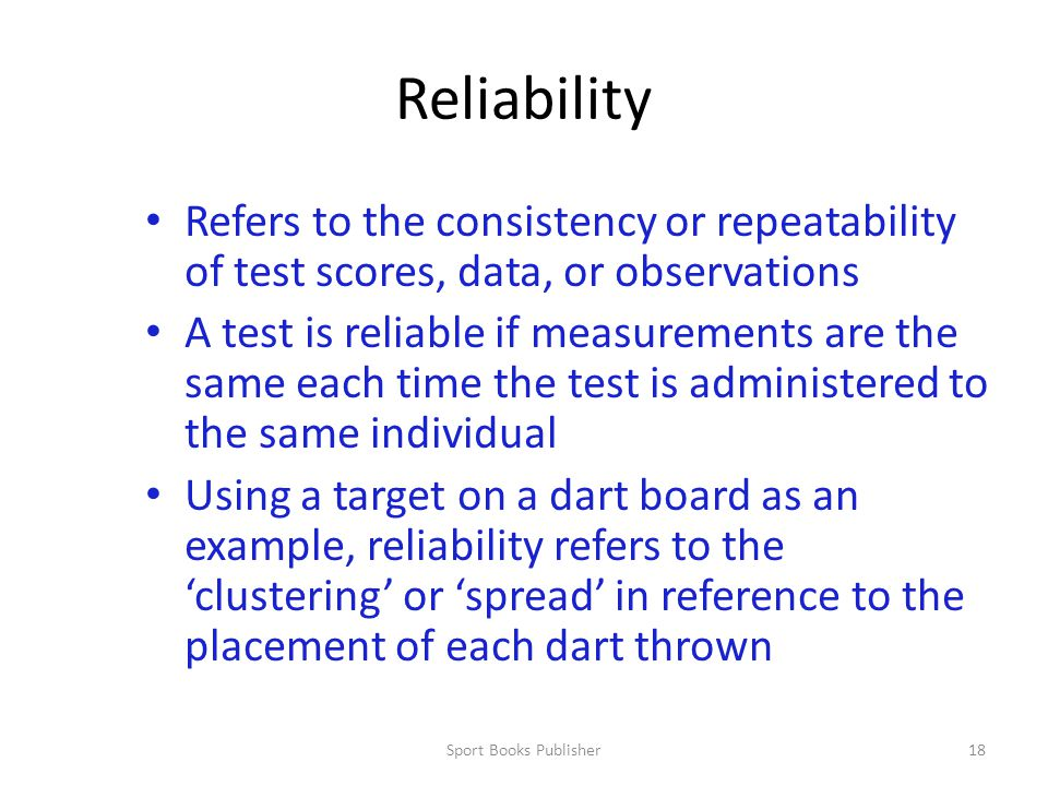 Reliability Refers to the consistency or repeatability of test scores, data, or observations.