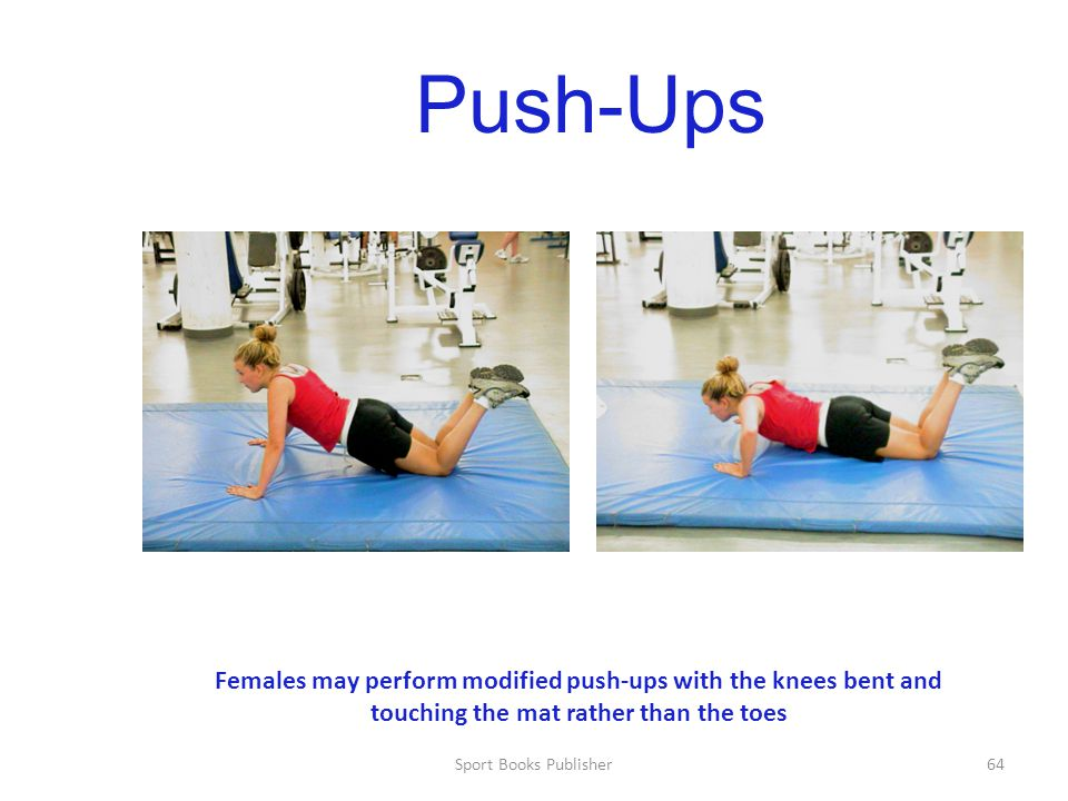 Push-Ups Females may perform modified push-ups with the knees bent and touching the mat rather than the toes.