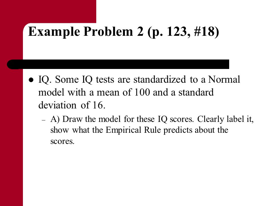 Example Problem 2 (p. 123, #18) IQ. Some IQ tests are standardized to a Normal model with a mean of 100 and a standard deviation of 16.