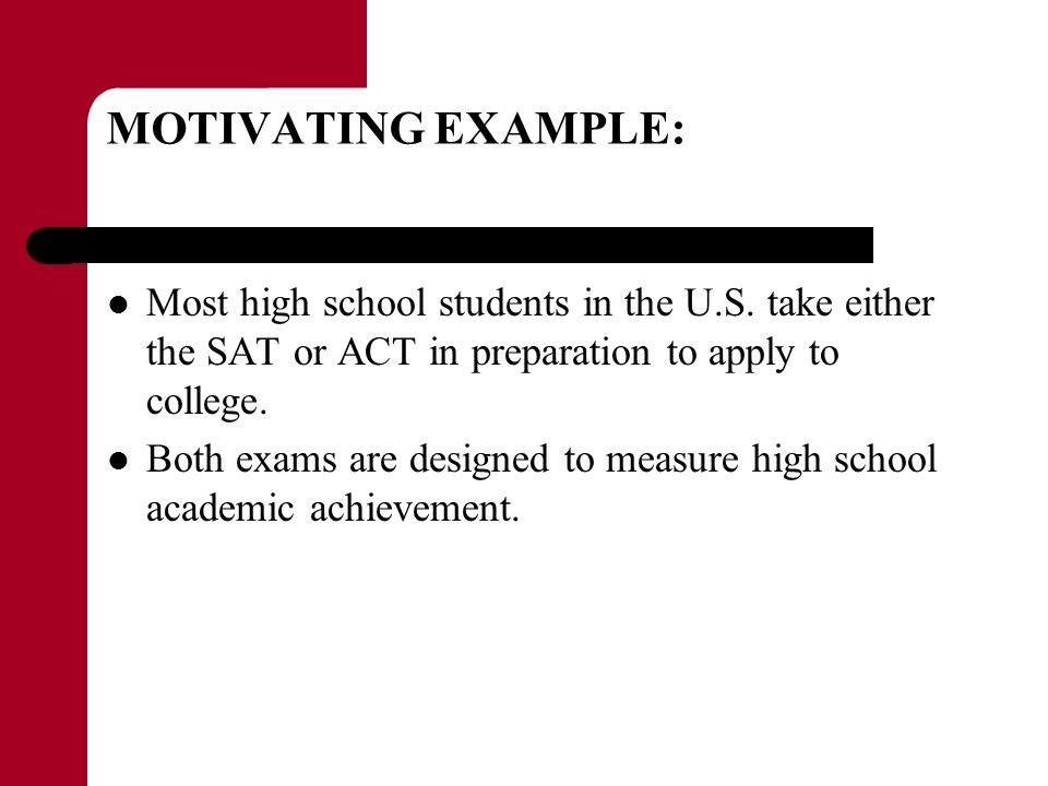 MOTIVATING EXAMPLE: Most high school students in the U.S. take either the SAT or ACT in preparation to apply to college.