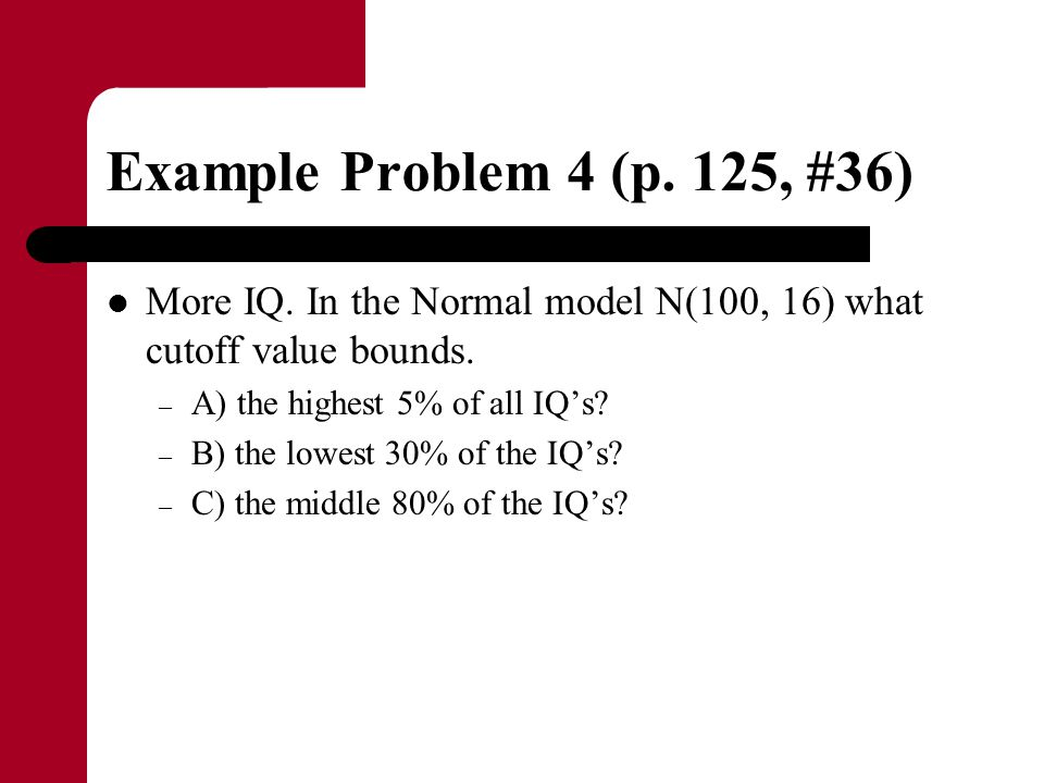Example Problem 4 (p. 125, #36) More IQ. In the Normal model N(100, 16) what cutoff value bounds. A) the highest 5% of all IQ's