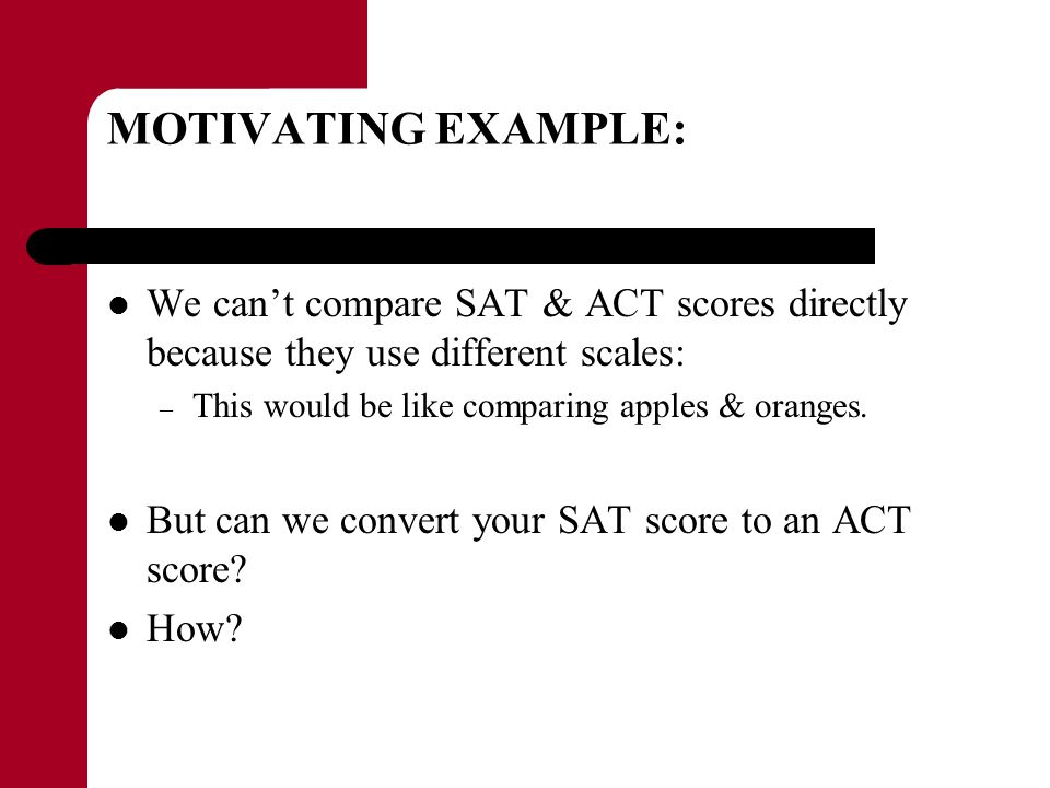 MOTIVATING EXAMPLE: We can't compare SAT & ACT scores directly because they use different scales: This would be like comparing apples & oranges.