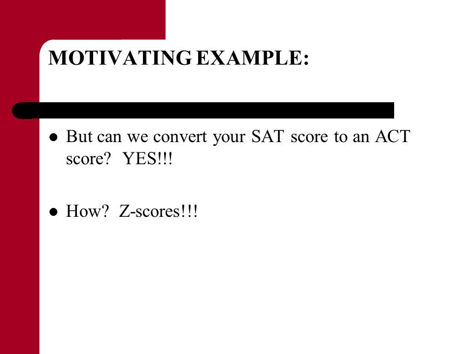 MOTIVATING EXAMPLE: But can we convert your SAT score to an ACT score YES!!! How Z-scores!!!
