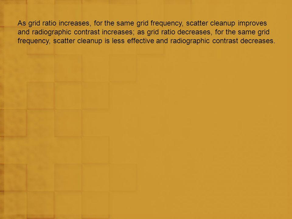 As grid ratio increases, for the same grid frequency, scatter cleanup improves and radiographic contrast increases; as grid ratio decreases, for the same grid frequency, scatter cleanup is less effective and radiographic contrast decreases.