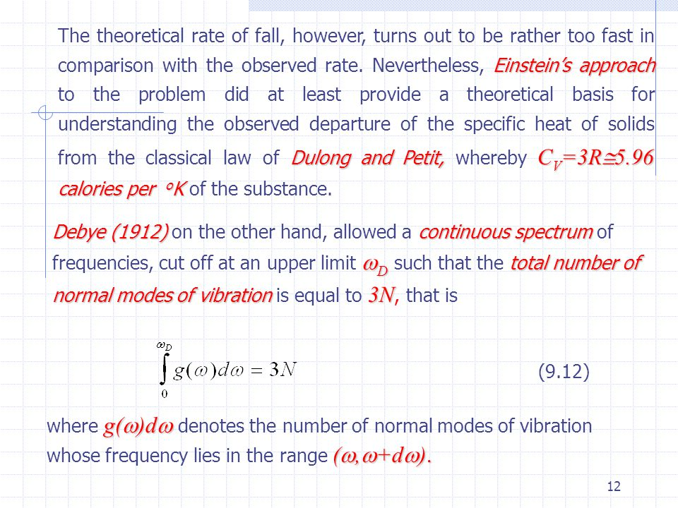 The theoretical rate of fall, however, turns out to be rather too fast in comparison with the observed rate. Nevertheless, Einstein's approach to the problem did at least provide a theoretical basis for understanding the observed departure of the specific heat of solids from the classical law of Dulong and Petit, whereby CV=3R5.96 calories per oK of the substance.