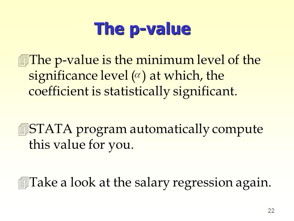 The p-value The p-value is the minimum level of the significance level ( ) at which, the coefficient is statistically significant.