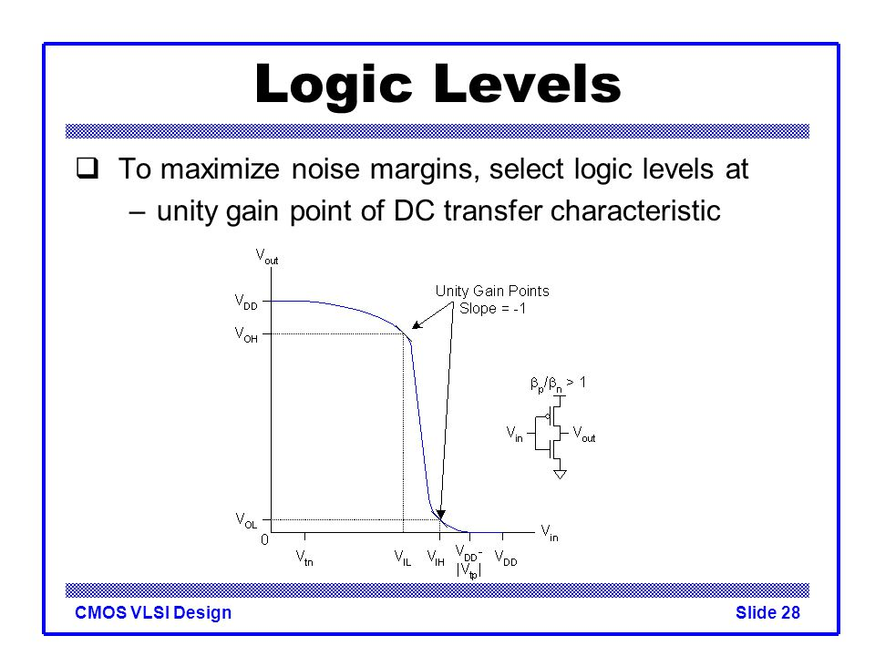 Logic Levels To maximize noise margins, select logic levels at