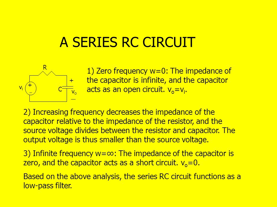 A SERIES RC CIRCUIT R. 1) Zero frequency w=0: The impedance of the capacitor is infinite, and the capacitor acts as an open circuit. vo=vi.