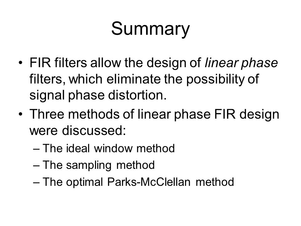Summary FIR filters allow the design of linear phase filters, which eliminate the possibility of signal phase distortion.