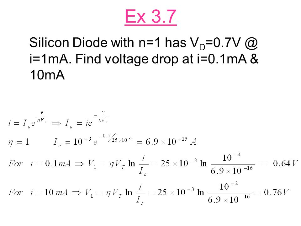 Ex 3.7 Silicon Diode with n=1 has VD=0.7V @ i=1mA. Find voltage drop at i=0.1mA & 10mA