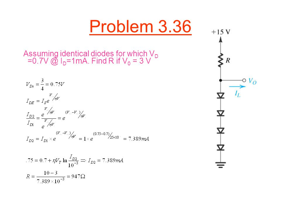 Problem 3.36 Assuming identical diodes for which VD =0.7V @ ID=1mA. Find R if V0 = 3 V