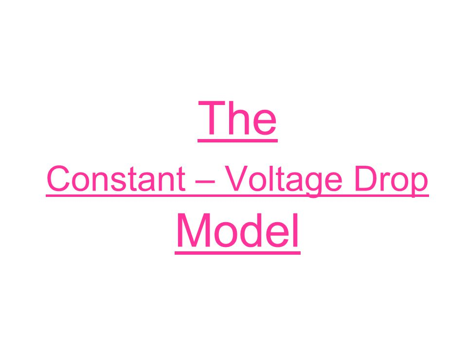 The Constant – Voltage Drop Model