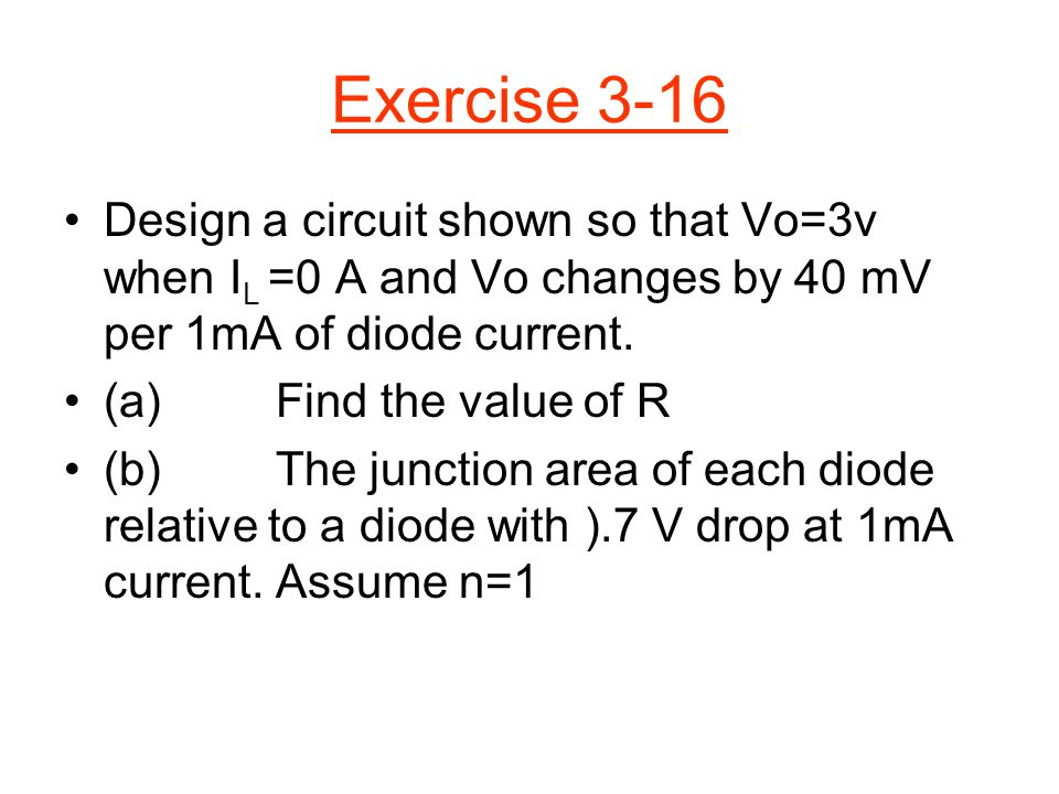 Exercise 3-16 Design a circuit shown so that Vo=3v when IL =0 A and Vo changes by 40 mV per 1mA of diode current.