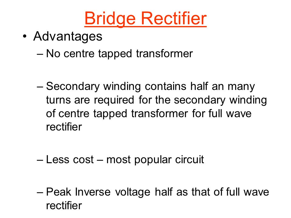 Bridge Rectifier Advantages No centre tapped transformer