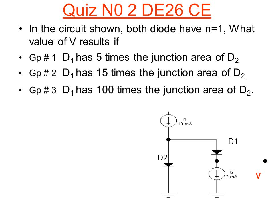 Quiz N0 2 DE26 CE In the circuit shown, both diode have n=1, What value of V results if. Gp # 1 D1 has 5 times the junction area of D2.