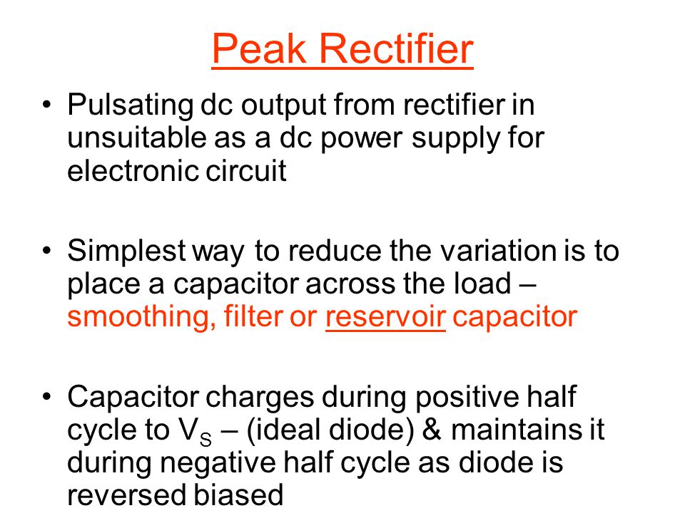 Peak Rectifier Pulsating dc output from rectifier in unsuitable as a dc power supply for electronic circuit.