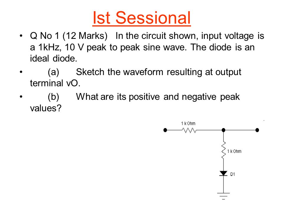 Ist Sessional Q No 1 (12 Marks) In the circuit shown, input voltage is a 1kHz, 10 V peak to peak sine wave. The diode is an ideal diode.