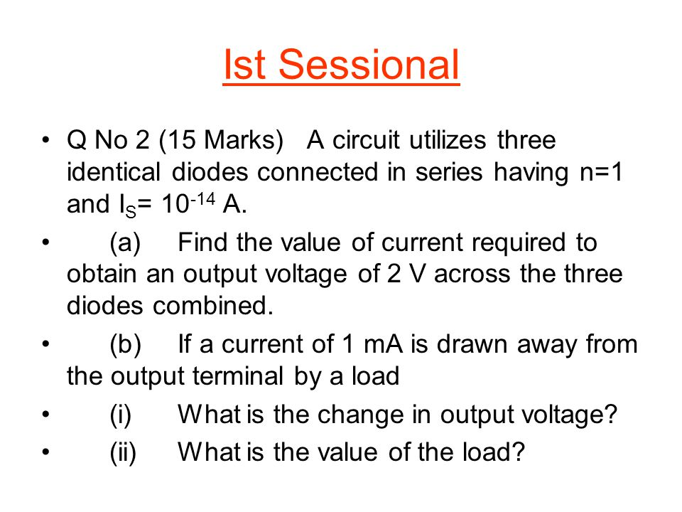 Ist Sessional Q No 2 (15 Marks) A circuit utilizes three identical diodes connected in series having n=1 and IS= 10-14 A.