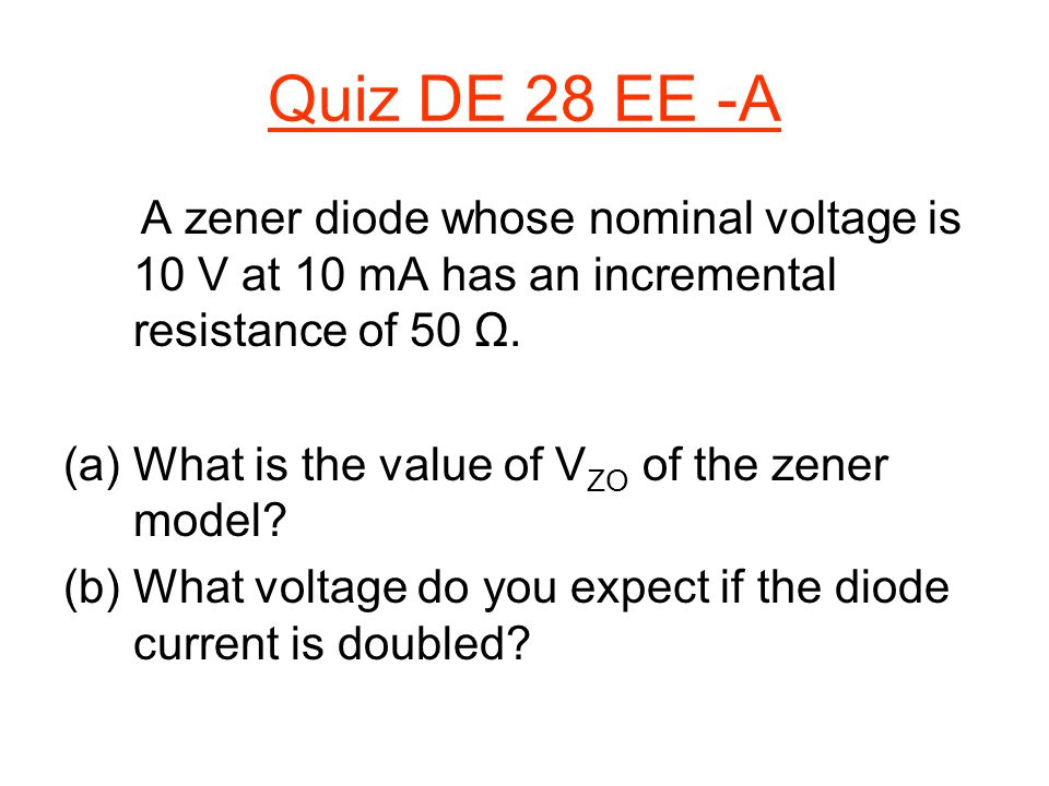 Quiz DE 28 EE -A A zener diode whose nominal voltage is 10 V at 10 mA has an incremental resistance of 50 Ω.