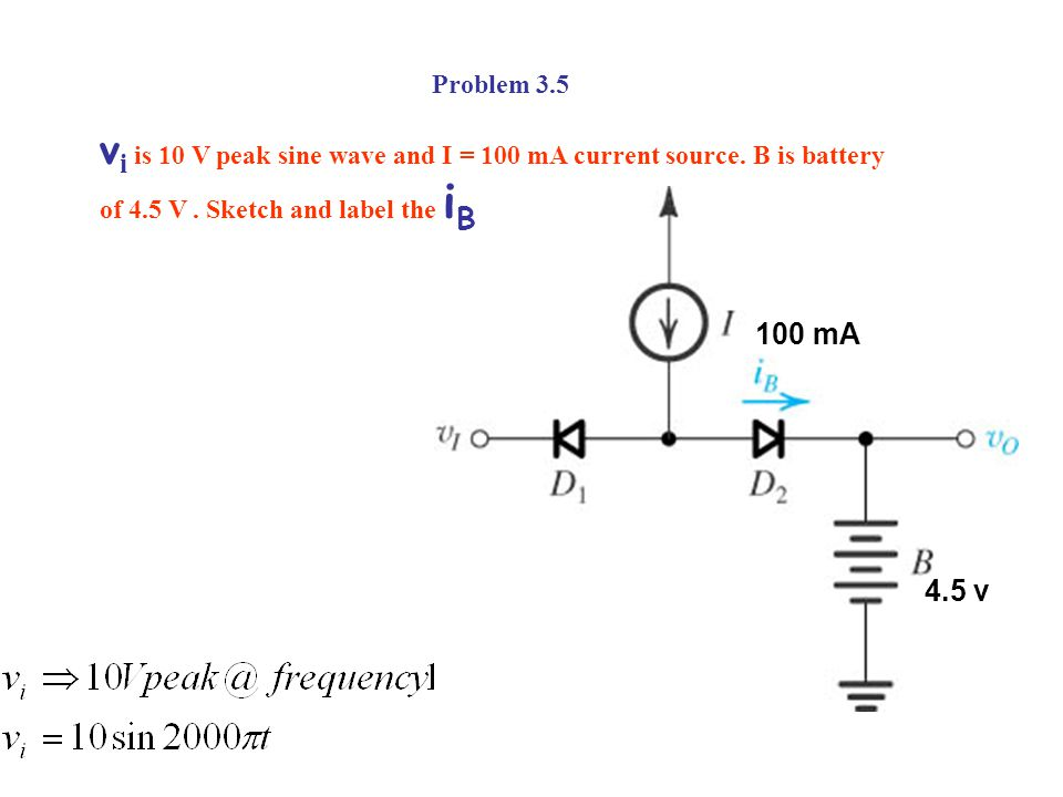 Problem 3.5 vi is 10 V peak sine wave and I = 100 mA current source. B is battery of 4.5 V . Sketch and label the iB.
