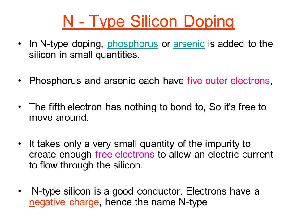 N - Type Silicon Doping In N-type doping, phosphorus or arsenic is added to the silicon in small quantities.